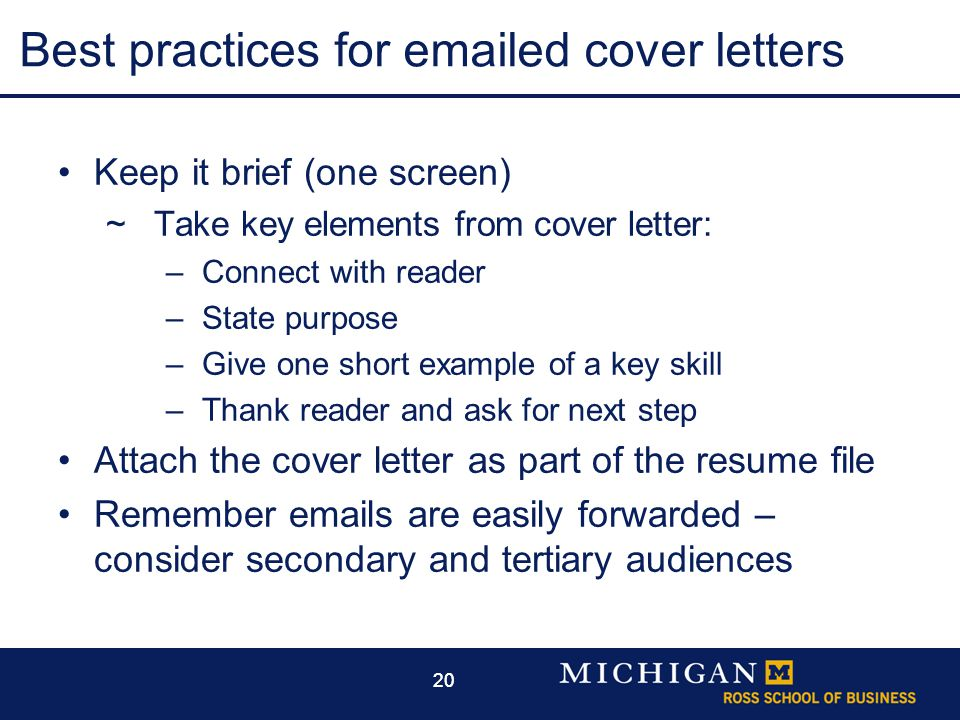 20 Best practices for emailed cover letters Keep it brief (one screen)  Take key elements from cover letter: –Connect with reader –State purpose –Give one short example of a key skill –Thank reader and ask for next step Attach the cover letter as part of the resume file Remember emails are easily forwarded – consider secondary and tertiary audiences