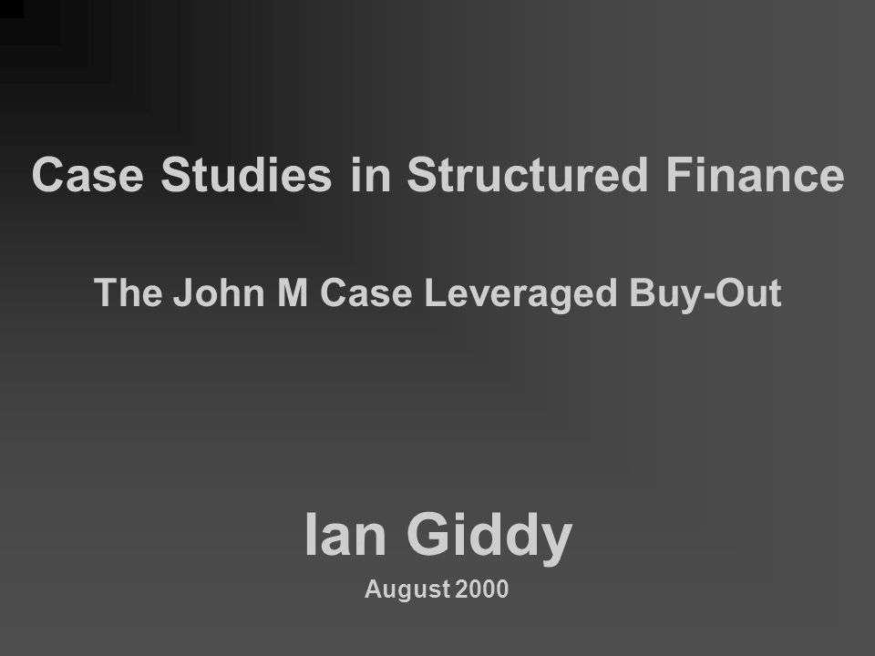 Case Studies in Structured Finance The John M Case Leveraged Buy-Out Ian Giddy August 2000