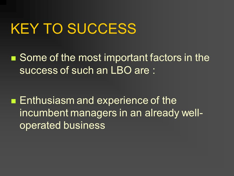 KEY TO SUCCESS Some of the most important factors in the success of such an LBO are : Enthusiasm and experience of the incumbent managers in an alread