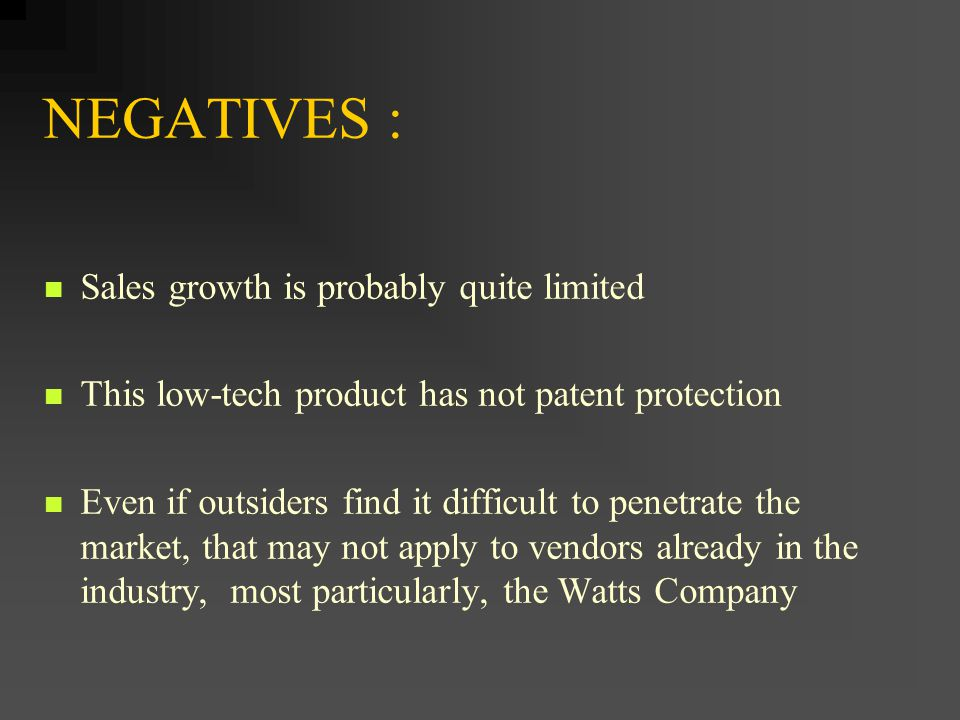 NEGATIVES : Sales growth is probably quite limited This low-tech product has not patent protection Even if outsiders find it difficult to penetrate th