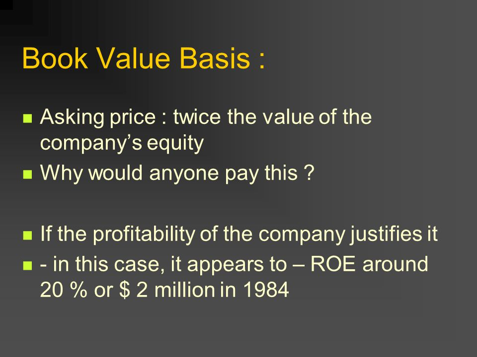 Book Value Basis : Asking price : twice the value of the company's equity Why would anyone pay this ? If the profitability of the company justifies it
