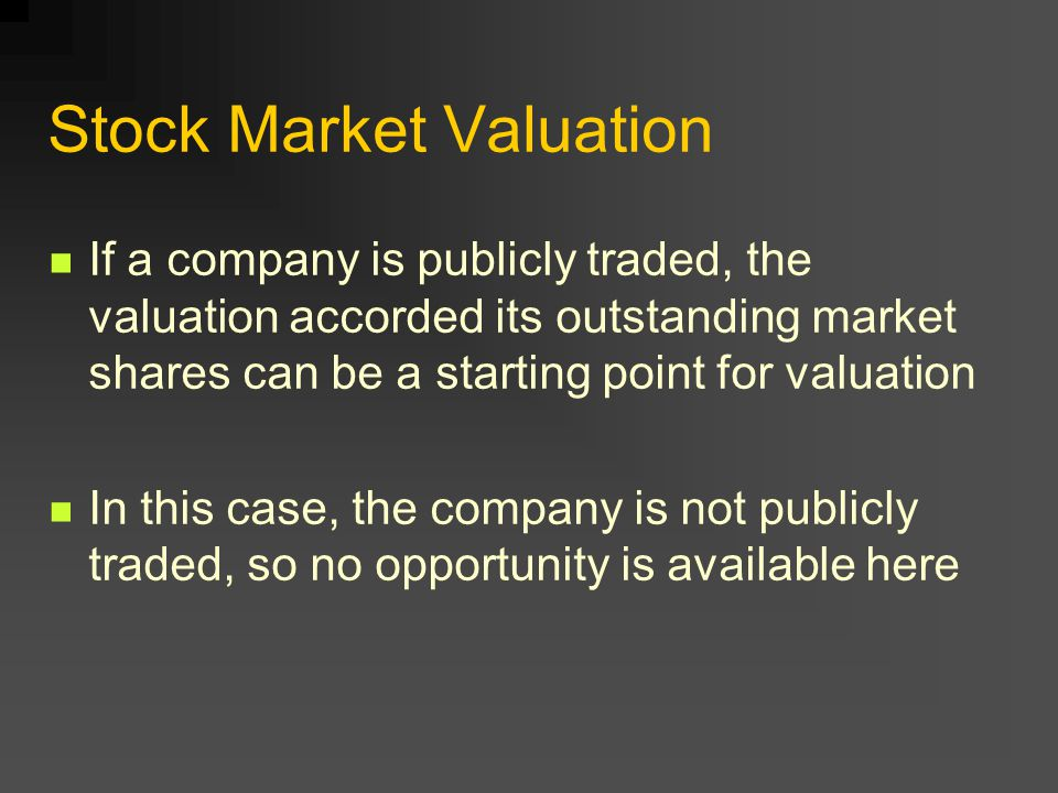 Stock Market Valuation If a company is publicly traded, the valuation accorded its outstanding market shares can be a starting point for valuation In