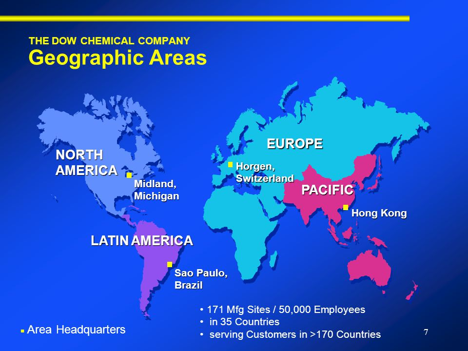 7 THE DOW CHEMICAL COMPANY Geographic Areas Midland, Michigan NORTH AMERICA LATIN AMERICA Sao Paulo, Brazil Hong Kong Horgen, Switzerland PACIFIC EUROPE 171 Mfg Sites / 50,000 Employees in 35 Countries serving Customers in >170 Countries ■ Area Headquarters