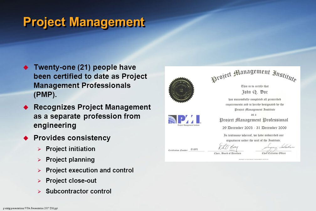 p\mktg\presentations\WPA Presentation 2007 DM.ppt Project Management  Twenty-one (21) people have been certified to date as Project Management Professionals (PMP).