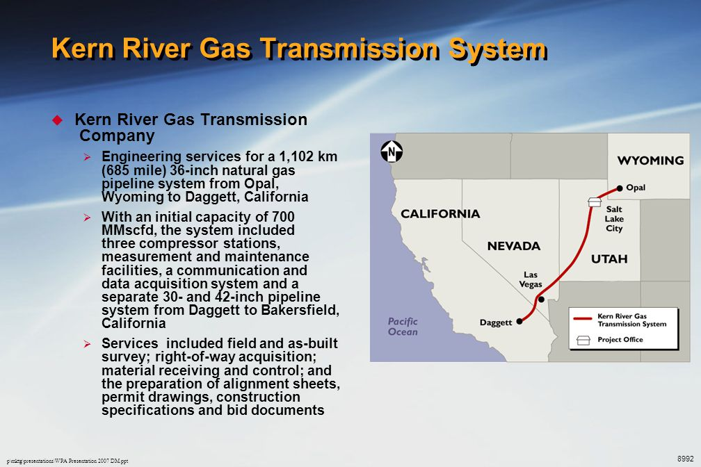 p\mktg\presentations\WPA Presentation 2007 DM.ppt Kern River Gas Transmission System  Kern River Gas Transmission Company  Engineering services for a 1,102 km (685 mile) 36-inch natural gas pipeline system from Opal, Wyoming to Daggett, California  With an initial capacity of 700 MMscfd, the system included three compressor stations, measurement and maintenance facilities, a communication and data acquisition system and a separate 30- and 42-inch pipeline system from Daggett to Bakersfield, California  Services included field and as-built survey; right-of-way acquisition; material receiving and control; and the preparation of alignment sheets, permit drawings, construction specifications and bid documents 8992