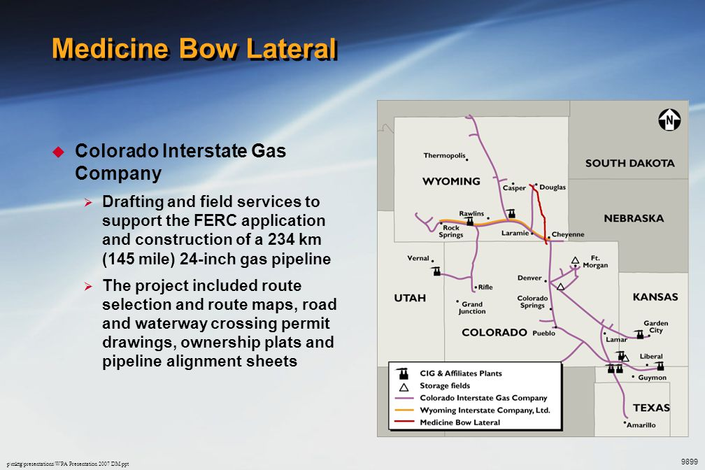 p\mktg\presentations\WPA Presentation 2007 DM.ppt Medicine Bow Lateral  Colorado Interstate Gas Company  Drafting and field services to support the FERC application and construction of a 234 km (145 mile) 24-inch gas pipeline  The project included route selection and route maps, road and waterway crossing permit drawings, ownership plats and pipeline alignment sheets 9899