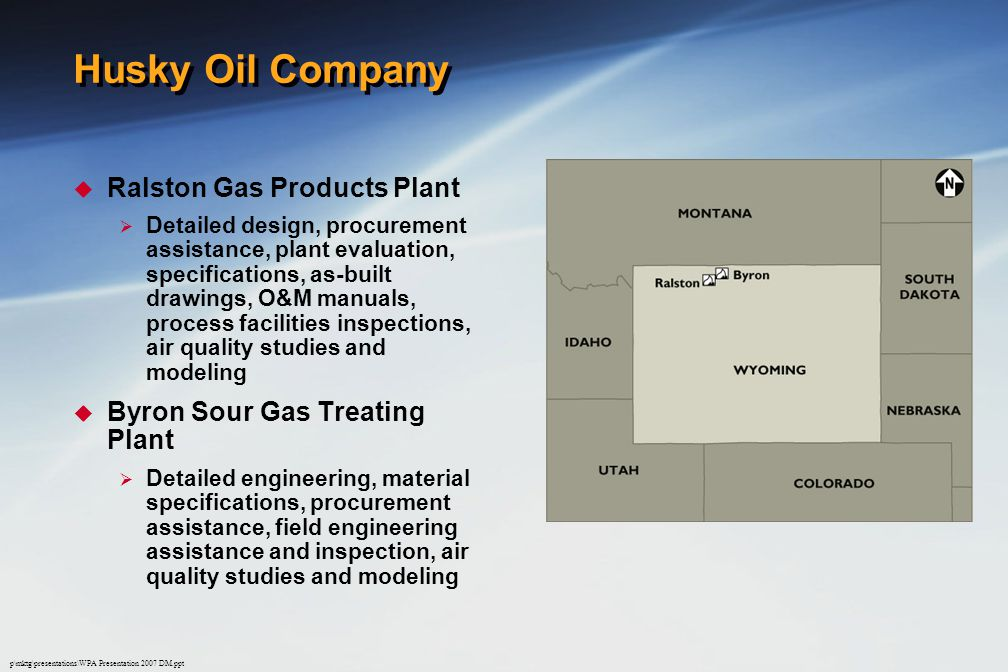 p\mktg\presentations\WPA Presentation 2007 DM.ppt Husky Oil Company  Ralston Gas Products Plant  Detailed design, procurement assistance, plant evaluation, specifications, as-built drawings, O&M manuals, process facilities inspections, air quality studies and modeling  Byron Sour Gas Treating Plant  Detailed engineering, material specifications, procurement assistance, field engineering assistance and inspection, air quality studies and modeling