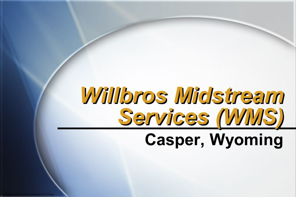 p\mktg\presentations\WPA Presentation 2007 DM.ppt Willbros Midstream Services (WMS) Casper, Wyoming