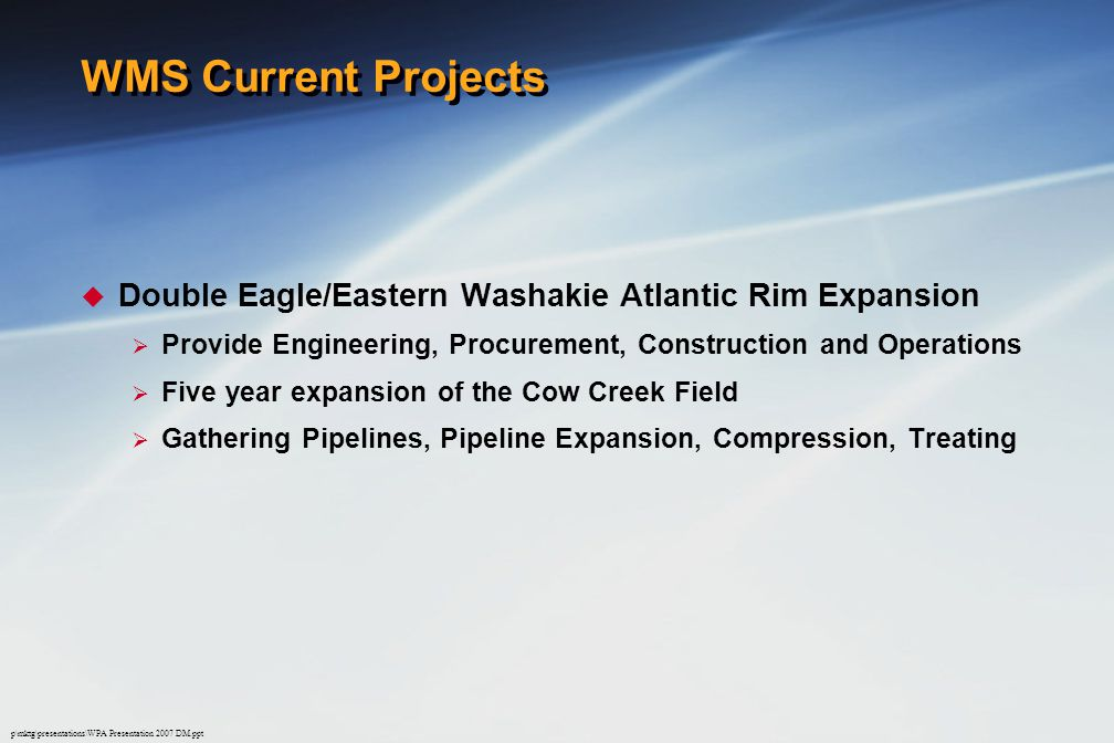 p\mktg\presentations\WPA Presentation 2007 DM.ppt WMS Current Projects  Double Eagle/Eastern Washakie Atlantic Rim Expansion  Provide Engineering, Procurement, Construction and Operations  Five year expansion of the Cow Creek Field  Gathering Pipelines, Pipeline Expansion, Compression, Treating