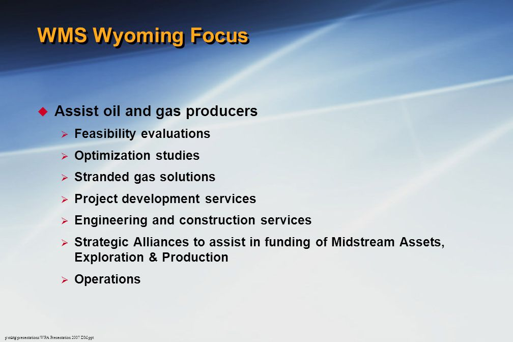 p\mktg\presentations\WPA Presentation 2007 DM.ppt WMS Wyoming Focus  Assist oil and gas producers  Feasibility evaluations  Optimization studies  Stranded gas solutions  Project development services  Engineering and construction services  Strategic Alliances to assist in funding of Midstream Assets, Exploration & Production  Operations