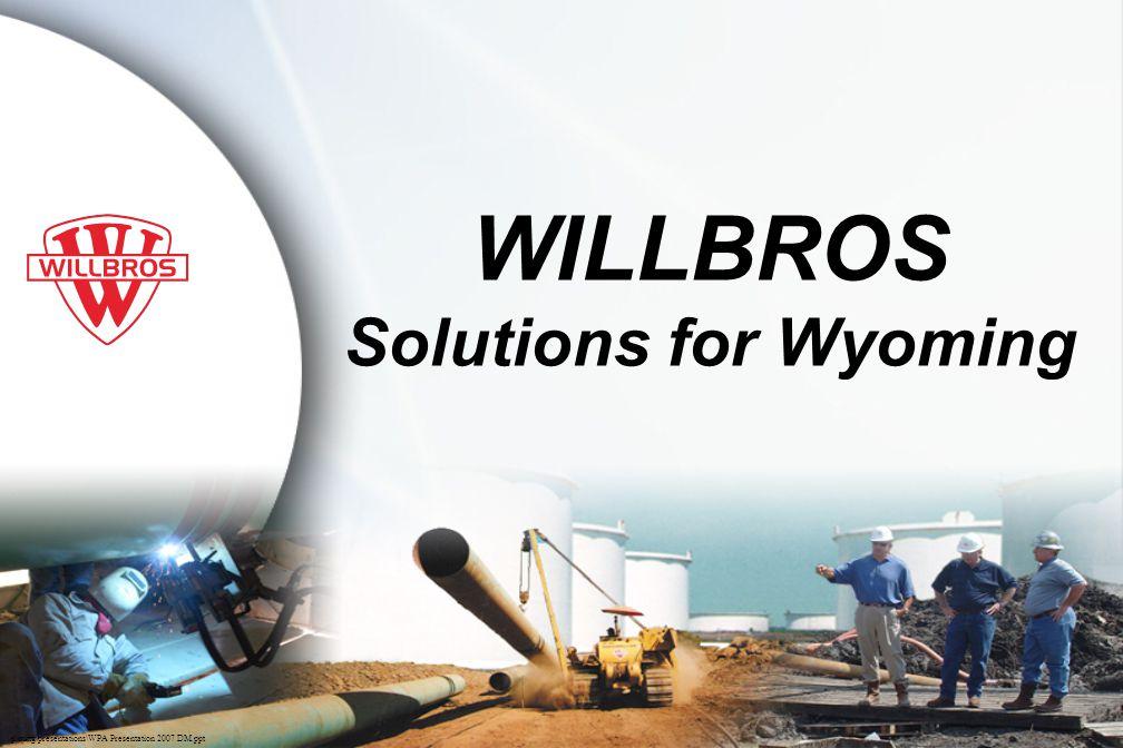 p\mktg\presentations\WPA Presentation 2007 DM.ppt WILLBROS Solutions for Wyoming