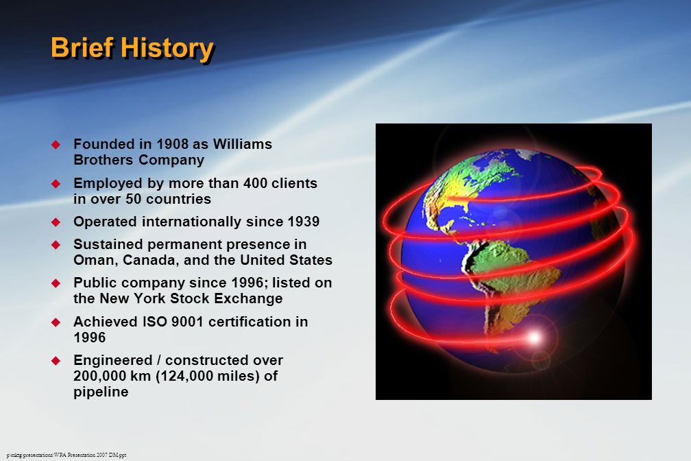 p\mktg\presentations\WPA Presentation 2007 DM.ppt Brief History  Founded in 1908 as Williams Brothers Company  Employed by more than 400 clients in over 50 countries  Operated internationally since 1939  Sustained permanent presence in Oman, Canada, and the United States  Public company since 1996; listed on the New York Stock Exchange  Achieved ISO 9001 certification in 1996  Engineered / constructed over 200,000 km (124,000 miles) of pipeline