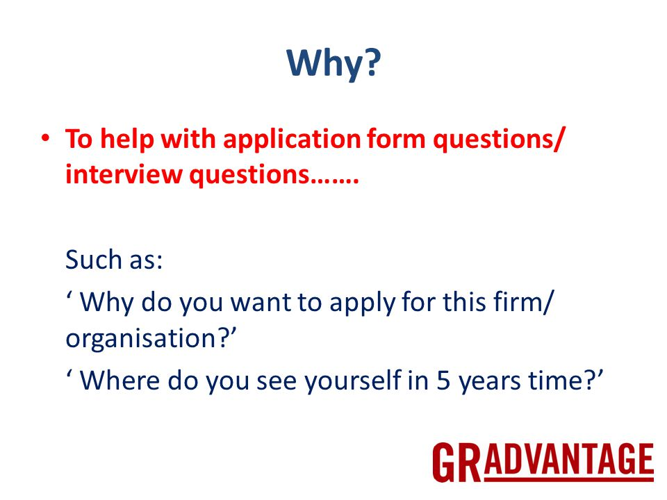 Why. To help with application form questions/ interview questions…….