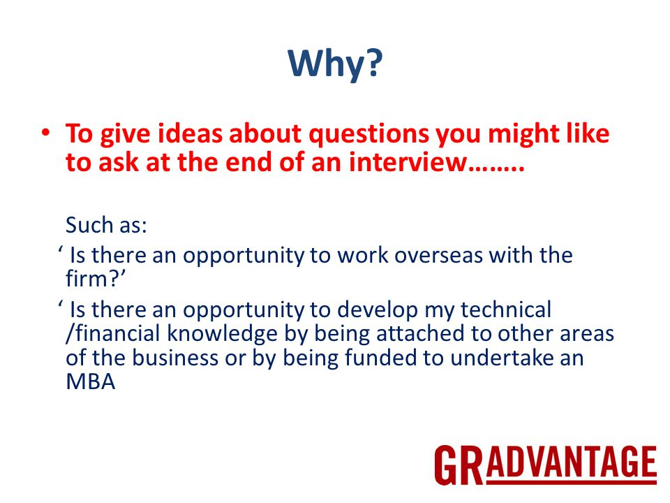 Why. To give ideas about questions you might like to ask at the end of an interview……..