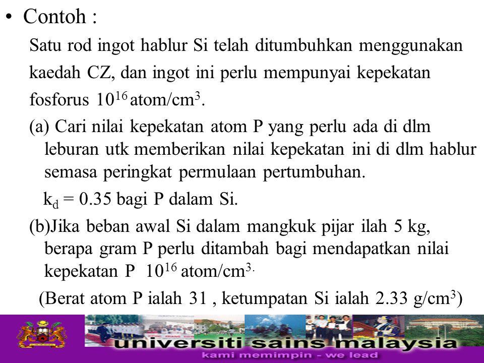 Contoh : Satu rod ingot hablur Si telah ditumbuhkan menggunakan kaedah CZ, dan ingot ini perlu mempunyai kepekatan fosforus 10 16 atom/cm 3. (a) Cari