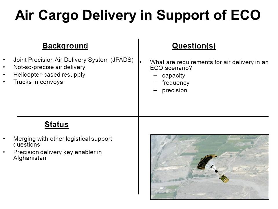 Air Cargo Delivery in Support of ECO BackgroundQuestion(s) Status Joint Precision Air Delivery System (JPADS) Not-so-precise air delivery Helicopter-b
