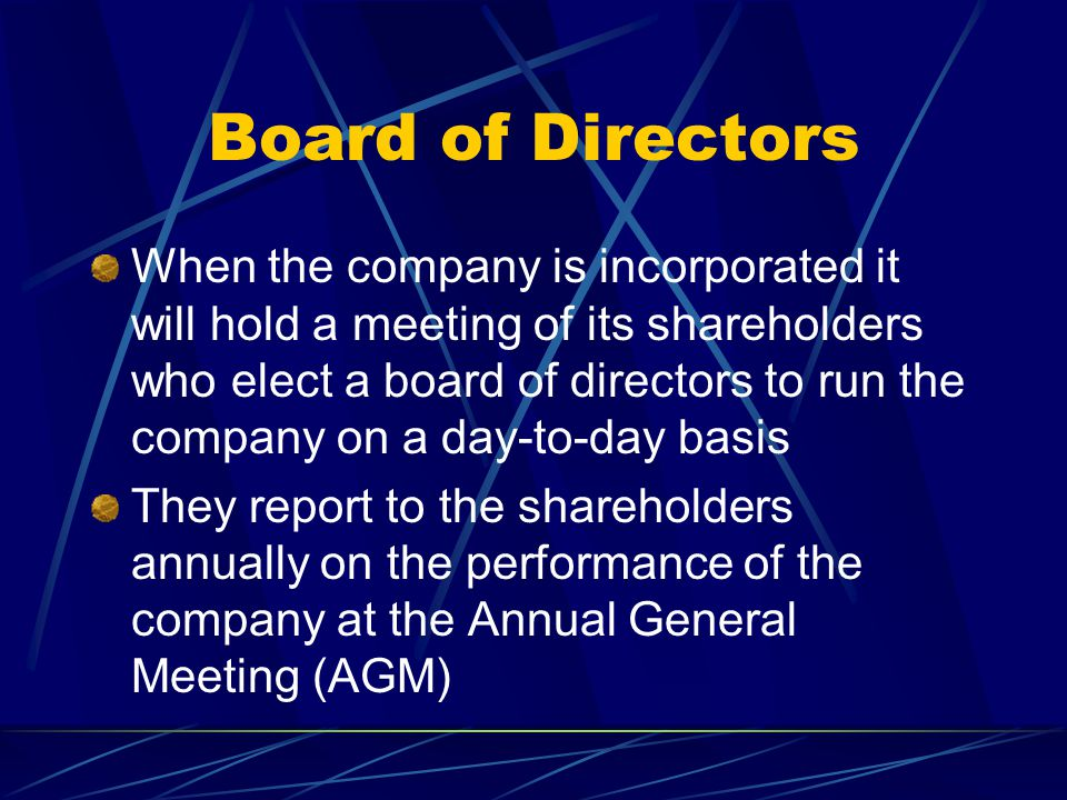 Board of Directors When the company is incorporated it will hold a meeting of its shareholders who elect a board of directors to run the company on a