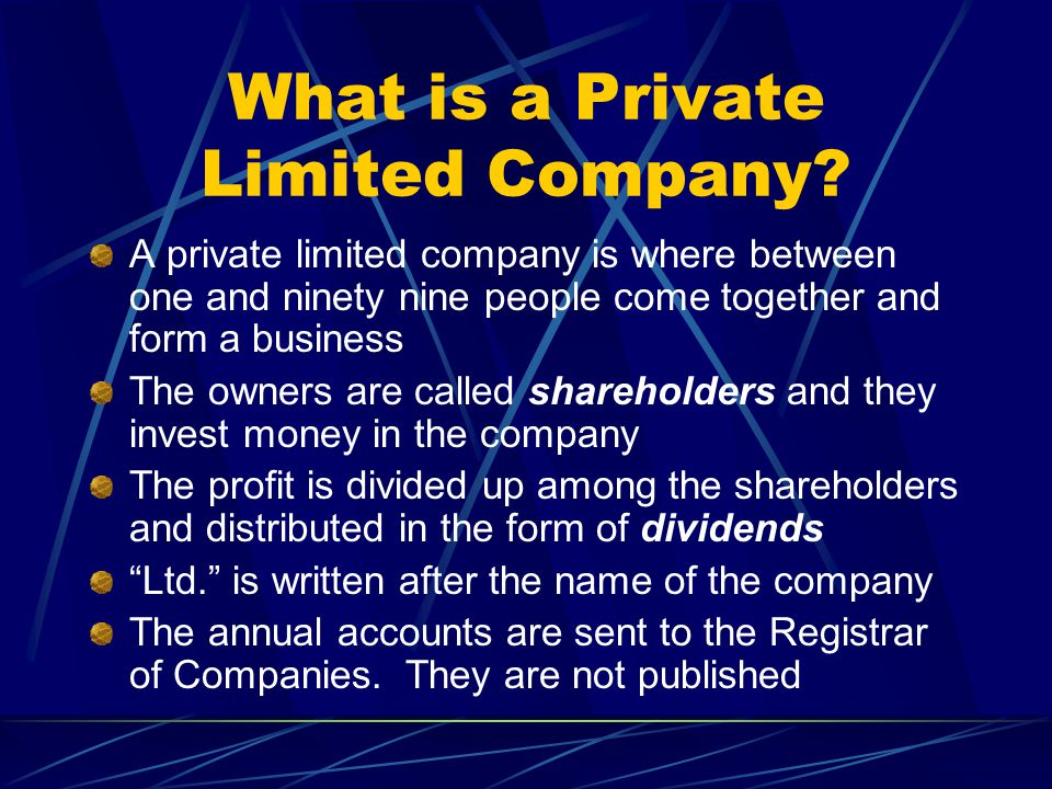 Advantages of a Private Limited Company Shareholders have limited liability Extra capital is available to fund expansion of the business Continuity of existence