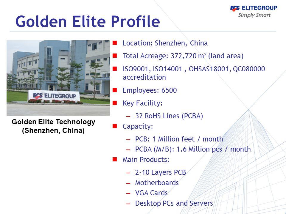 Golden Elite Profile Location: Shenzhen, China Total Acreage: 372,720 m 2 (land area) ISO9001, ISO14001, OHSAS18001, QC080000 accreditation Employees: