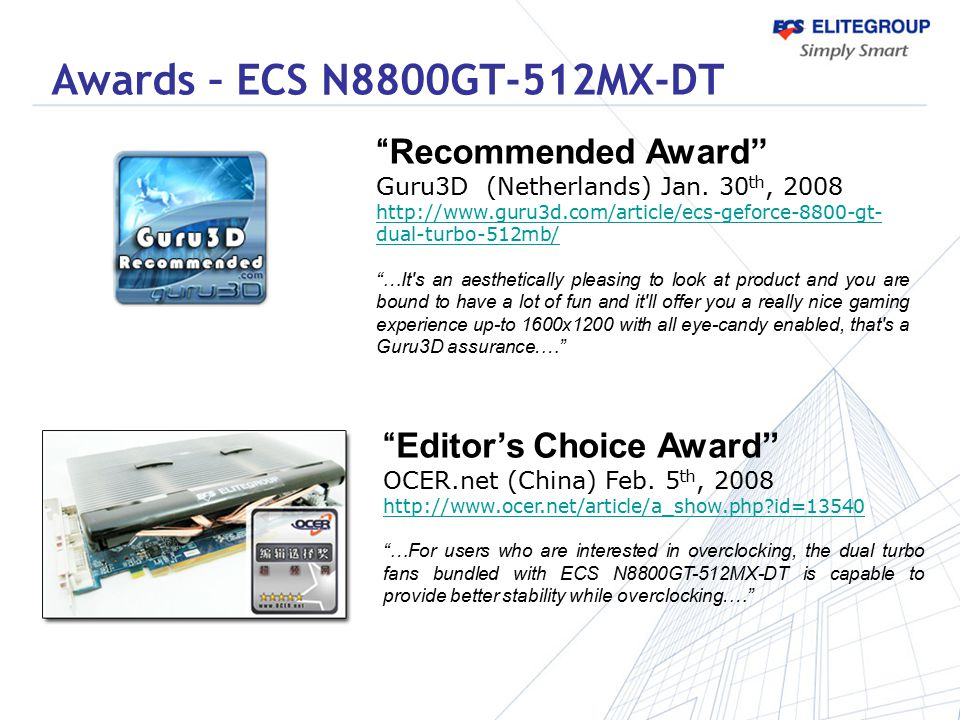 """Recommended Award"" Guru3D (Netherlands) Jan. 30 th, 2008 http://www.guru3d.com/article/ecs-geforce-8800-gt- dual-turbo-512mb/ ""…It's an aesthetically"