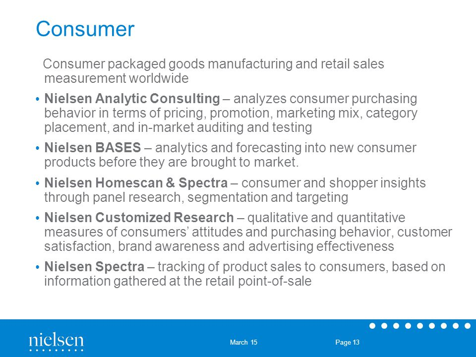 March 15 Page 13 Consumer Consumer packaged goods manufacturing and retail sales measurement worldwide Nielsen Analytic Consulting – analyzes consumer