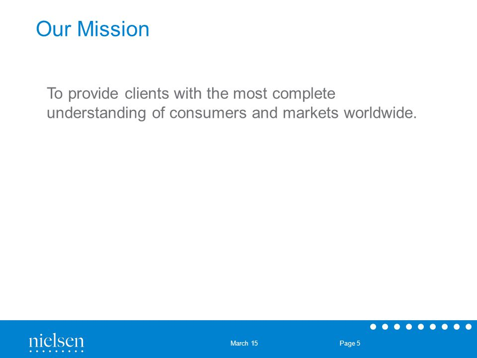 March 15 Page 5 Our Mission To provide clients with the most complete understanding of consumers and markets worldwide.