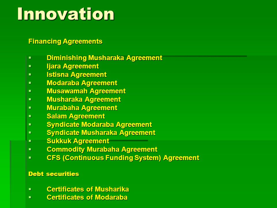 Innovation Financing Agreements  Diminishing Musharaka Agreement  Ijara Agreement  Istisna Agreement  Modaraba Agreement  Musawamah Agreement  Musharaka Agreement  Murabaha Agreement  Salam Agreement  Syndicate Modaraba Agreement  Syndicate Musharaka Agreement  Sukkuk Agreement  Commodity Murabaha Agreement  CFS (Continuous Funding System) Agreement Debt securities  Certificates of Musharika  Certificates of Modaraba