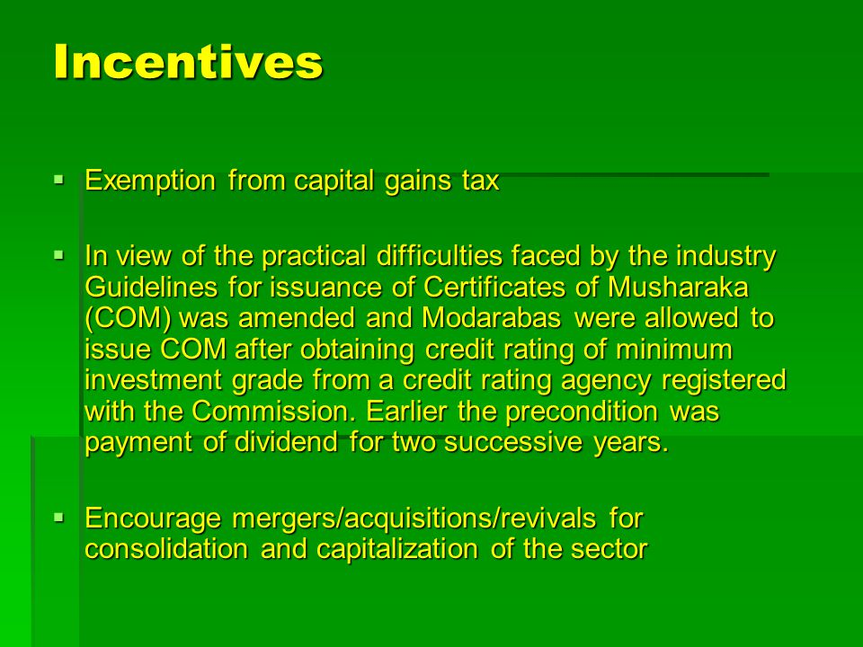 Incentives  Exemption from capital gains tax  In view of the practical difficulties faced by the industry Guidelines for issuance of Certificates of Musharaka (COM) was amended and Modarabas were allowed to issue COM after obtaining credit rating of minimum investment grade from a credit rating agency registered with the Commission.