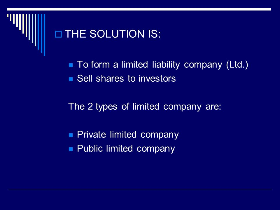  THE SOLUTION IS: To form a limited liability company (Ltd.) Sell shares to investors The 2 types of limited company are: Private limited company Public limited company