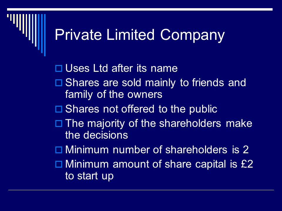 Private Limited Company  Uses Ltd after its name  Shares are sold mainly to friends and family of the owners  Shares not offered to the public  The majority of the shareholders make the decisions  Minimum number of shareholders is 2  Minimum amount of share capital is £2 to start up