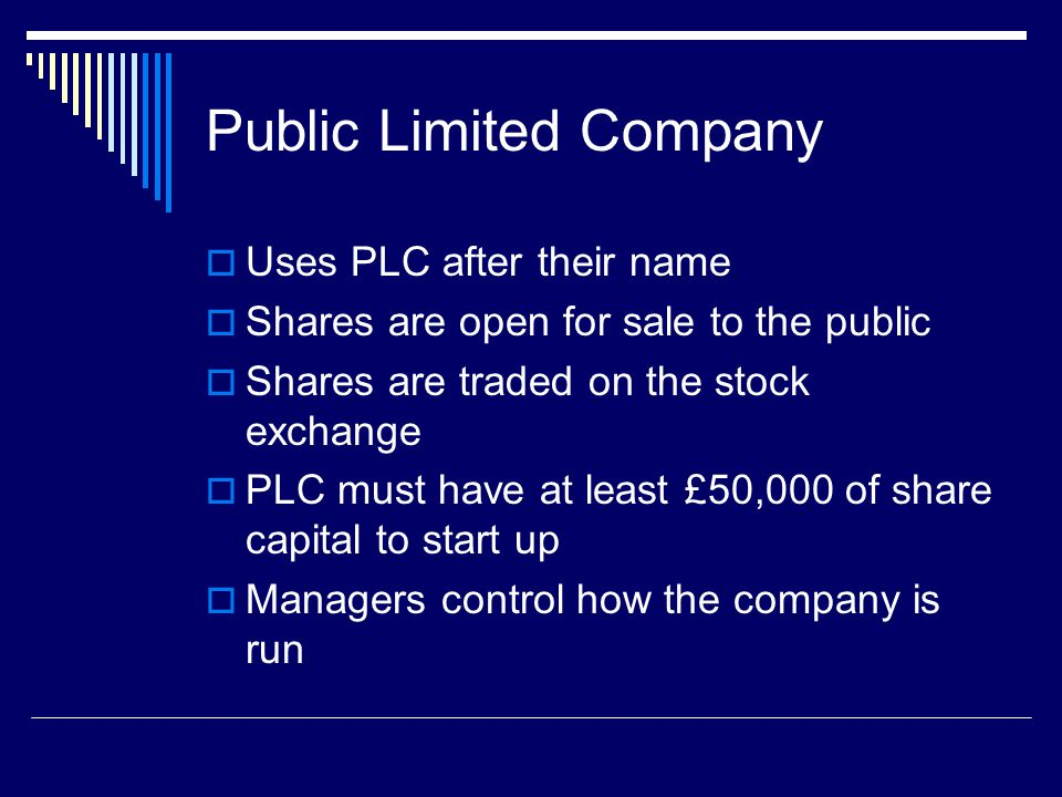 Public Limited Company  Uses PLC after their name  Shares are open for sale to the public  Shares are traded on the stock exchange  PLC must have at least £50,000 of share capital to start up  Managers control how the company is run