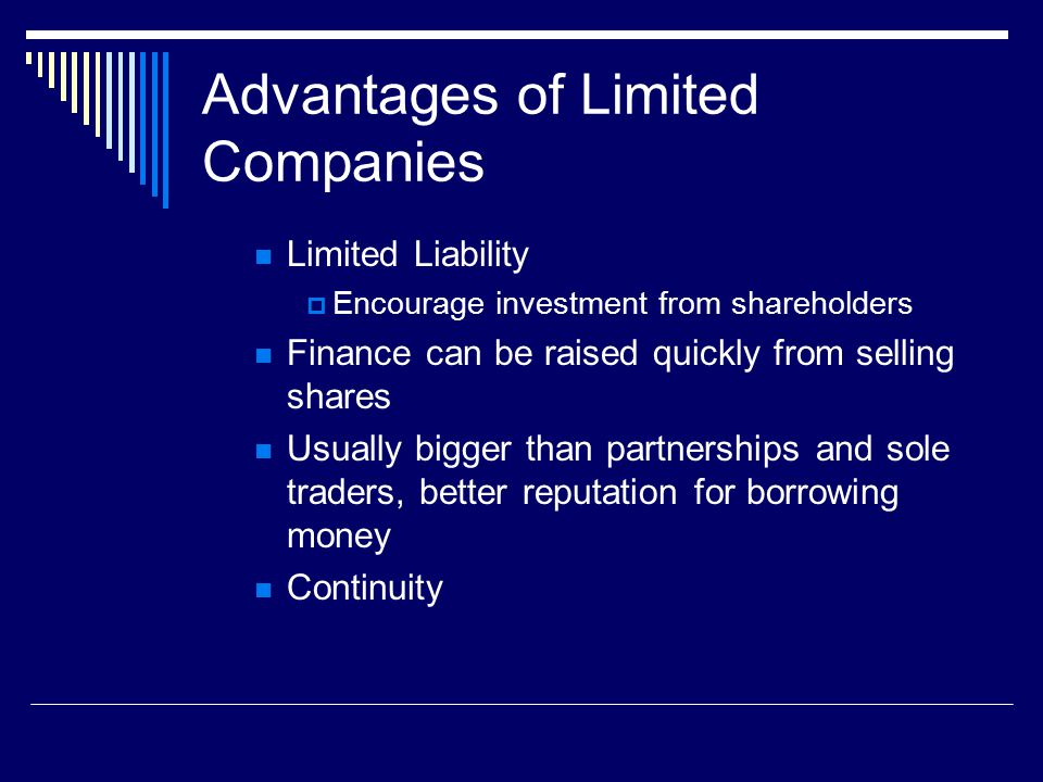 Advantages of Limited Companies Limited Liability  Encourage investment from shareholders Finance can be raised quickly from selling shares Usually bigger than partnerships and sole traders, better reputation for borrowing money Continuity