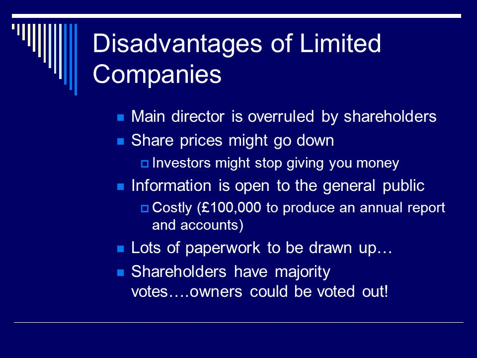 Disadvantages of Limited Companies Main director is overruled by shareholders Share prices might go down  Investors might stop giving you money Information is open to the general public  Costly (£100,000 to produce an annual report and accounts) Lots of paperwork to be drawn up… Shareholders have majority votes….owners could be voted out!