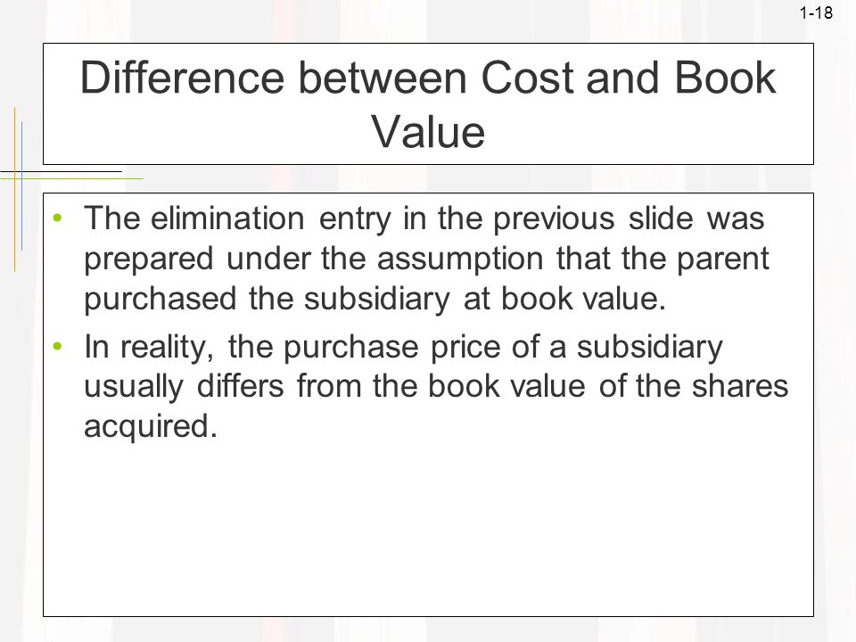 1-18 Difference between Cost and Book Value The elimination entry in the previous slide was prepared under the assumption that the parent purchased the subsidiary at book value.