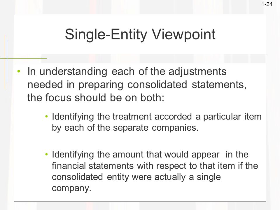 1-24 Single-Entity Viewpoint In understanding each of the adjustments needed in preparing consolidated statements, the focus should be on both: Identifying the treatment accorded a particular item by each of the separate companies.
