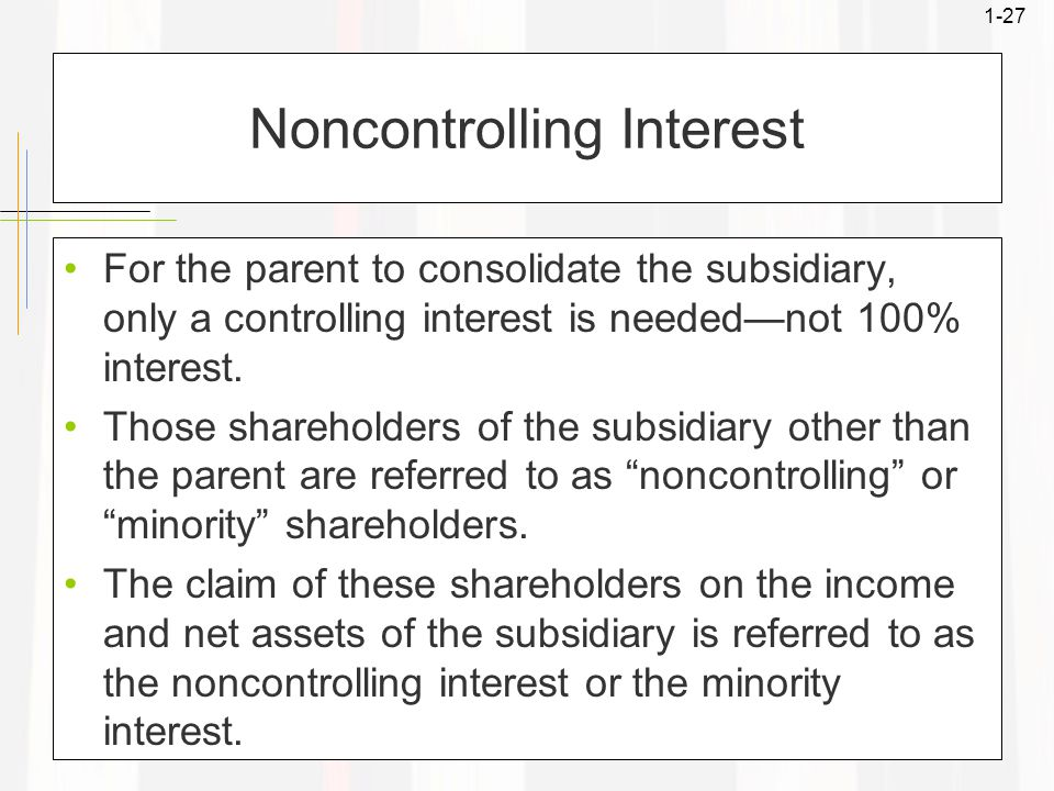 1-27 Noncontrolling Interest For the parent to consolidate the subsidiary, only a controlling interest is needed—not 100% interest.