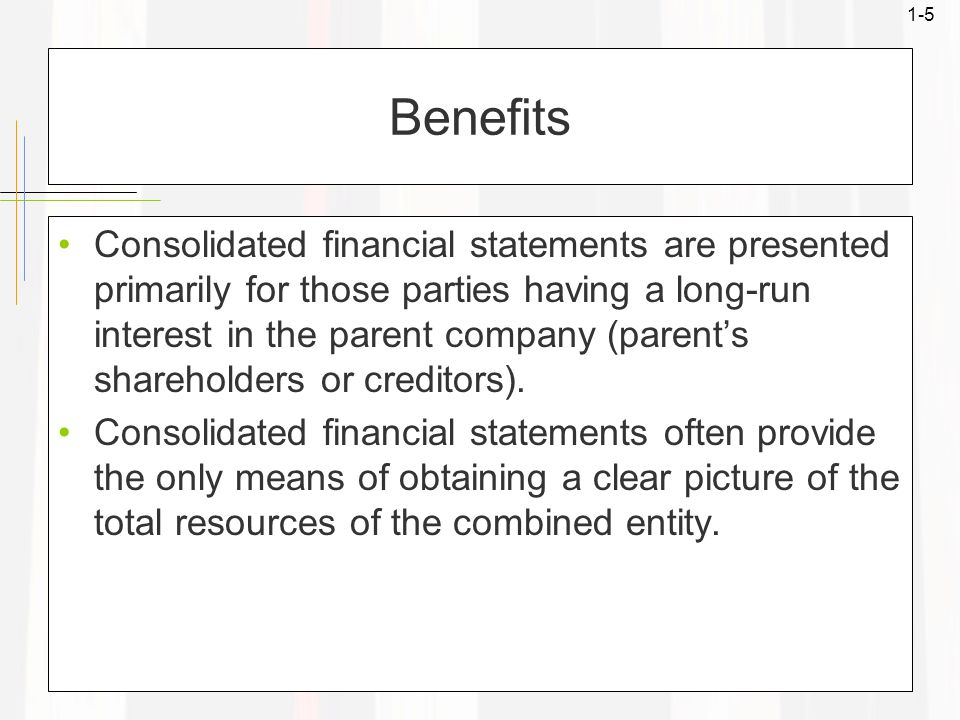 1-5 Benefits Consolidated financial statements are presented primarily for those parties having a long-run interest in the parent company (parent's shareholders or creditors).