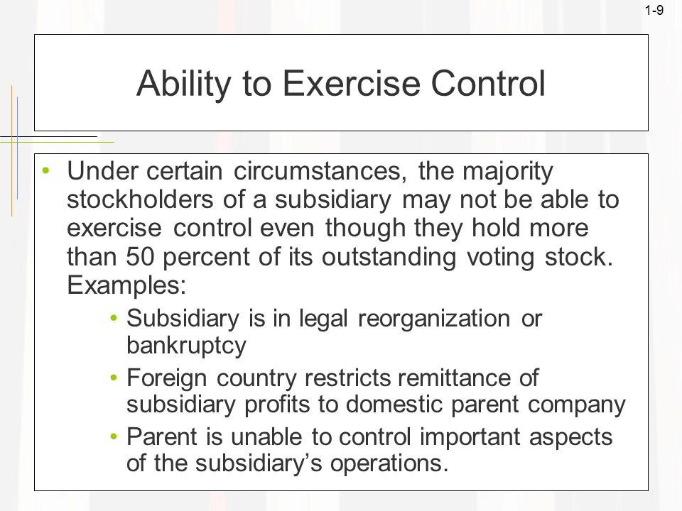 1-9 Ability to Exercise Control Under certain circumstances, the majority stockholders of a subsidiary may not be able to exercise control even though they hold more than 50 percent of its outstanding voting stock.