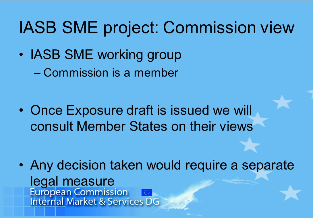 IASB SME project: Commission view IASB SME working group –Commission is a member Once Exposure draft is issued we will consult Member States on their
