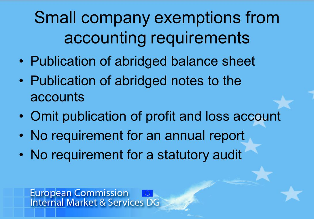 Small company exemptions from accounting requirements Publication of abridged balance sheet Publication of abridged notes to the accounts Omit publication of profit and loss account No requirement for an annual report No requirement for a statutory audit