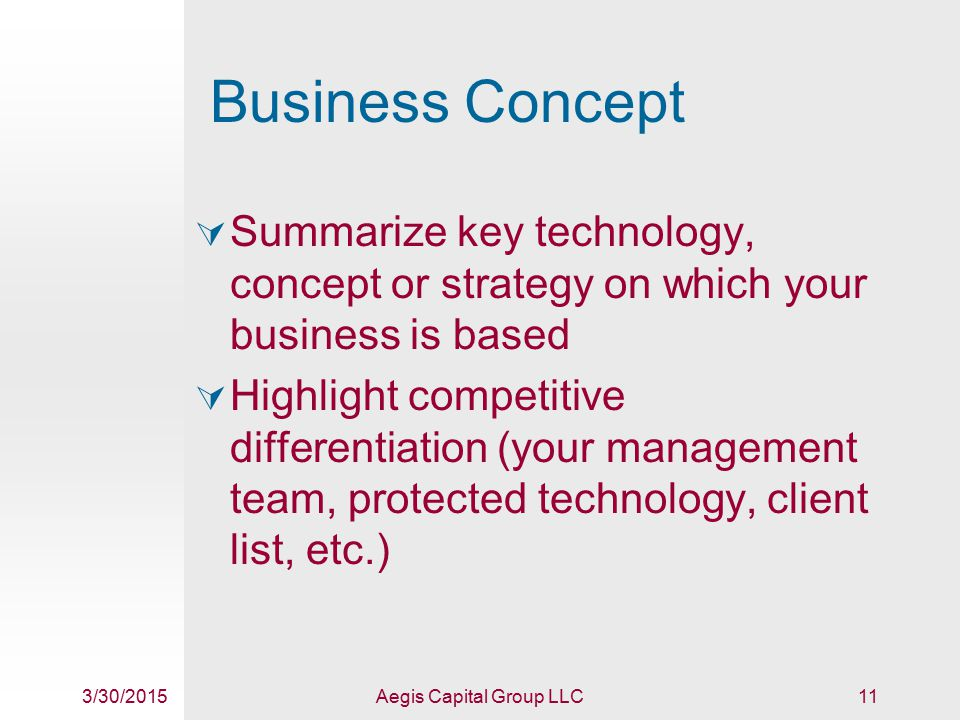 3/30/2015Aegis Capital Group LLC11 Business Concept  Summarize key technology, concept or strategy on which your business is based  Highlight competitive differentiation (your management team, protected technology, client list, etc.)