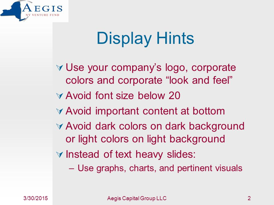 3/30/2015Aegis Capital Group LLC3 More Display Hints  About 10% of men are color blind – the same % as left handers –Consider patterns, rather than colors, for bar graphs and pie charts –Avoid red/green, blue/purple & gray/brown contrasts  Consider informative titles –Not just Market Summary but Billion Dollar Market Potential