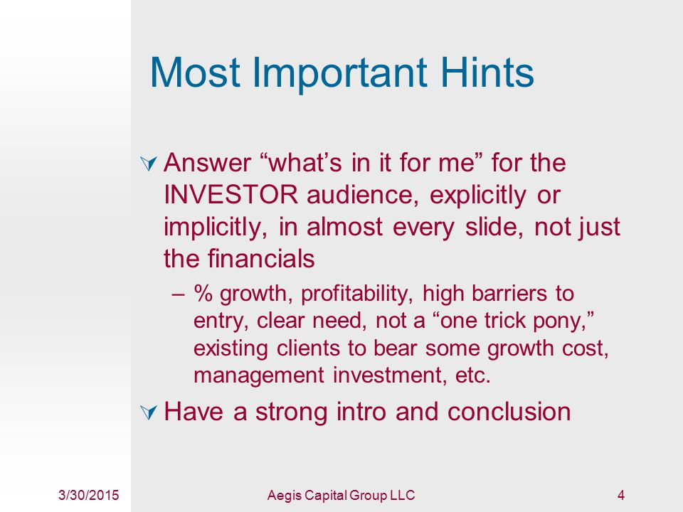 3/30/2015Aegis Capital Group LLC15 Financial Plan  High-level financial plan that defines financial model, pricing assumptions, and past/anticipated performance (5 line items max)  Pertinent financial information can/should be incorporated earlier as well, in market/competitor/business summary slides