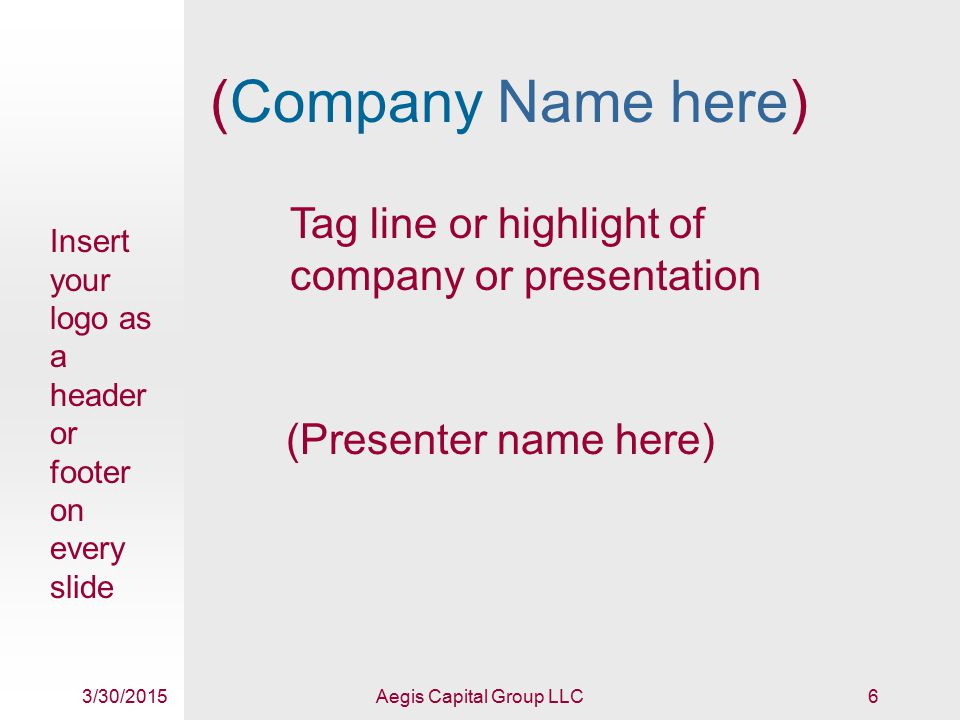 3/30/2015Aegis Capital Group LLC6 (Company Name here) (Presenter name here) Insert your logo as a header or footer on every slide Tag line or highlight of company or presentation