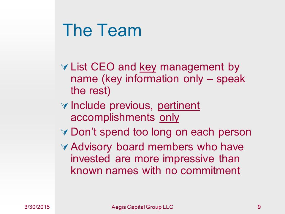 3/30/2015Aegis Capital Group LLC9 The Team  List CEO and key management by name (key information only – speak the rest)  Include previous, pertinent accomplishments only  Don't spend too long on each person  Advisory board members who have invested are more impressive than known names with no commitment