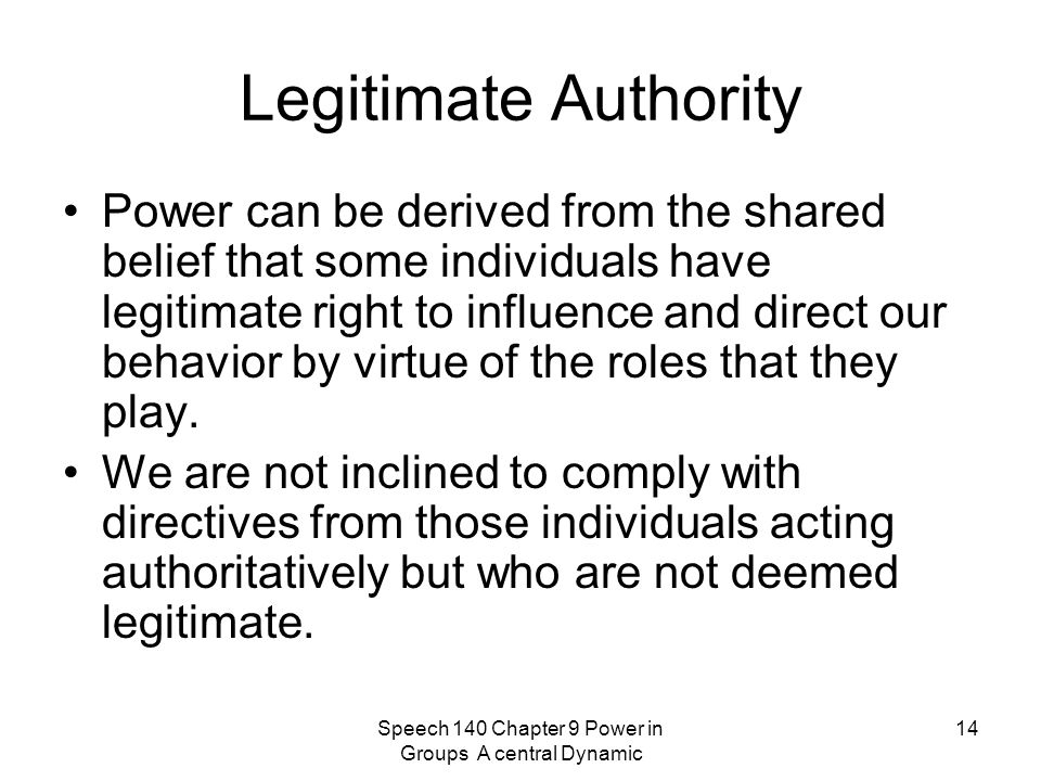 Speech 140 Chapter 9 Power in Groups A central Dynamic 14 Legitimate Authority Power can be derived from the shared belief that some individuals have legitimate right to influence and direct our behavior by virtue of the roles that they play.