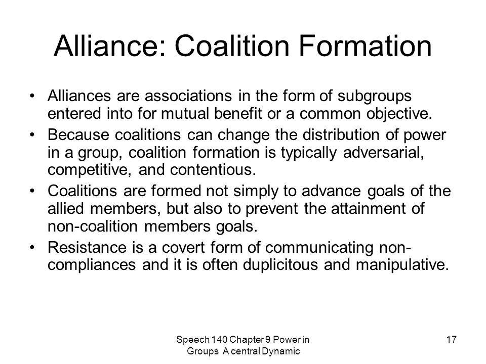 Speech 140 Chapter 9 Power in Groups A central Dynamic 17 Alliance: Coalition Formation Alliances are associations in the form of subgroups entered into for mutual benefit or a common objective.