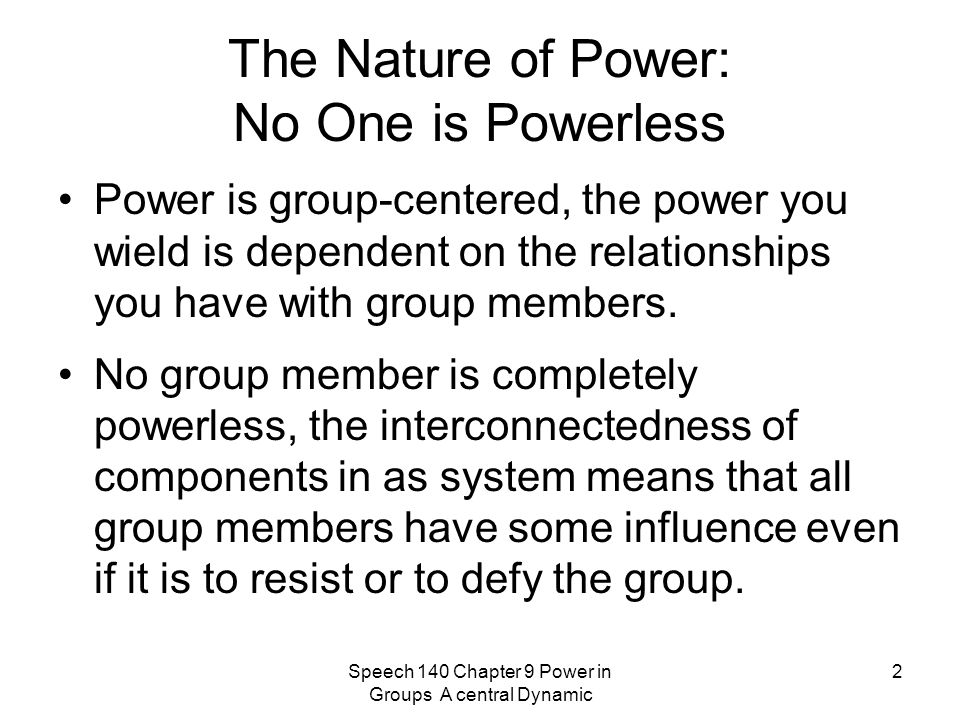 Speech 140 Chapter 9 Power in Groups A central Dynamic 2 The Nature of Power: No One is Powerless Power is group-centered, the power you wield is dependent on the relationships you have with group members.