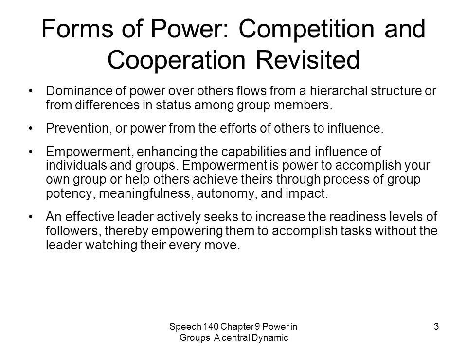 Speech 140 Chapter 9 Power in Groups A central Dynamic 3 Forms of Power: Competition and Cooperation Revisited Dominance of power over others flows from a hierarchal structure or from differences in status among group members.