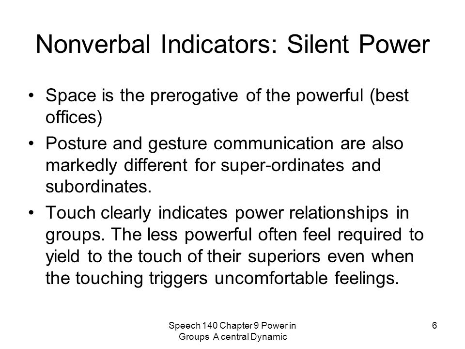 Speech 140 Chapter 9 Power in Groups A central Dynamic 6 Nonverbal Indicators: Silent Power Space is the prerogative of the powerful (best offices) Posture and gesture communication are also markedly different for super-ordinates and subordinates.